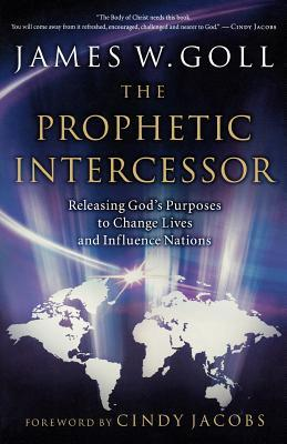 The Prophetic Intercessor: Releasing God's Purposes to Change Lives and Influence Nations
