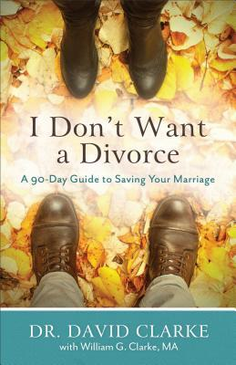 I Don't Want a Divorce: A 90 Day Guide to Saving Your Marriage