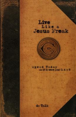 Live Like a Jesus Freak: Spend Today as If It Were Your Last