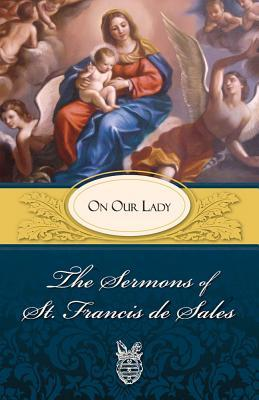 Sermons of St. Francis de Sales on Our Lady: On Our Lady