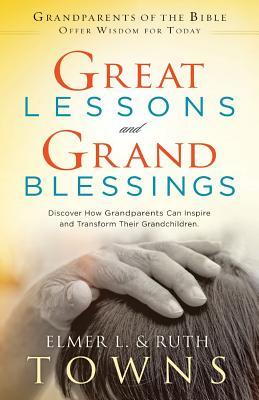 Great Lessons and Grand Blessings: Discover How Grandparents Can Inspire and Transform Their Grandchildren