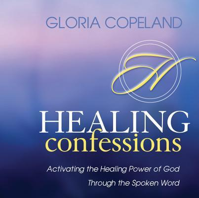 Healing Confessions: Activating the Healing Power of God Through the Spoken Word