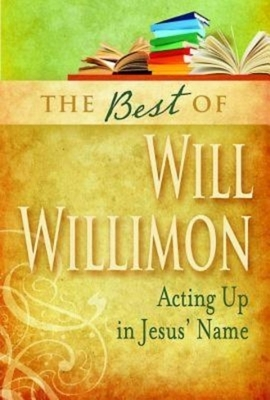 The Best of Will Willimon: Acting Up in Jesus' Name