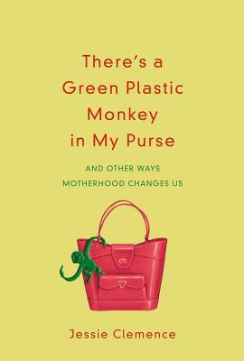 There's a Green Plastic Monkey in My Purse: And Other Ways Motherhood Changes Us
