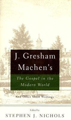 J. Gresham Machen's The Gospel and the Modern World: And Other Short Writings