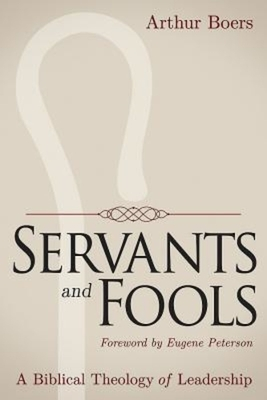Servants and Fools: A Biblical Theology of Leadership