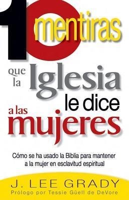 10 Mentiras Que la Iglesia Le Dice A las Mujeres: Como Se Ha Usado la Biblia Para Mantener a la Mujer en Esclavitud Espiritual = 10 Lies the Church Te