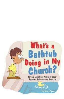 What's a Bathtub Doing in My Church?: Fifteen Questions Kids Ask about Baptism, Salvation and Snorkels