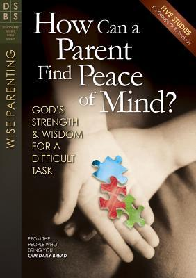 How Can a Parent Find Peace of Mind?: God's Strength & Wisdom for a Difficult Task