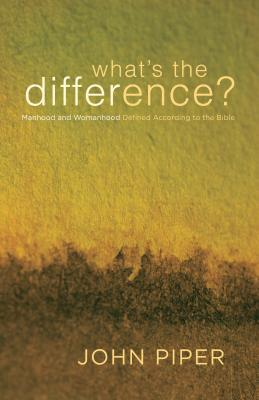 What's the Difference?: Manhood and Womanhood Defined According to the Bible