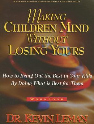 Making Children Mind Without Losing Yours: How to Bring Out the Best in Kids by Doing What Is Best for Them