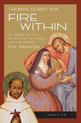 Fire Within: St. Teresa of Avila, St. John of the Cross, and the Gospel-On Prayer
