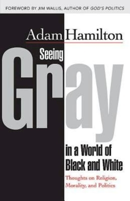 Seeing Gray in a World of Black and White: Thoughts on Religion, Morality, and Politics