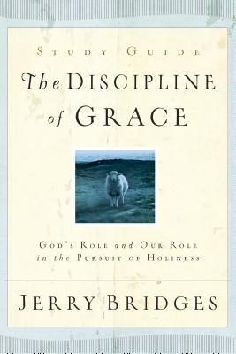 The Discipline of Grace Study Guide: God's Role and Our Role in the Pursuit of Holiness