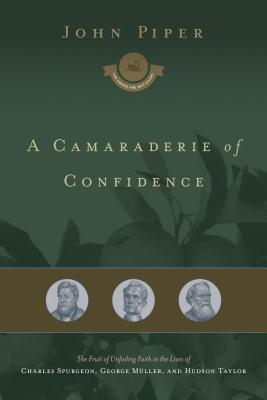 A Camaraderie of Confidence: The Fruit of Unfailing Faith in the Lives of Charles Spurgeon, George Muller, and Hudson Taylor