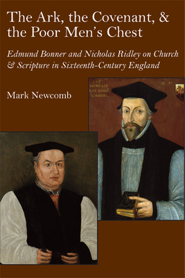 The Ark, the Covenant, and the Poor Men's Chest: Edmund Bonner and Nicholas Ridley on Church and Scripture in Sixteenth-Century England