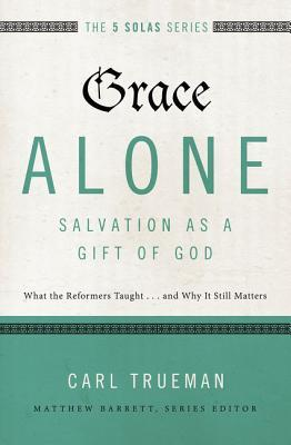 Grace Alone---Salvation as a Gift of God: What the Reformers Taught...and Why It Still Matters