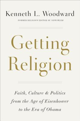 Getting Religion: Faith, Culture, and Politics from the Age of Eisenhower to the Era of Obama