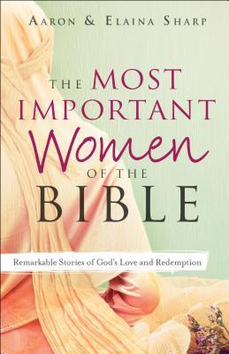 The Most Important Women of the Bible: Remarkable Stories of God's Love and Redemption
