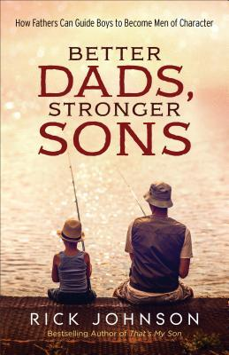 Better Dads, Stronger Sons: How Fathers Can Guide Boys to Become Men of Character
