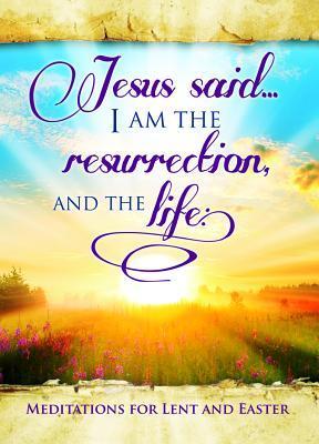 Easter Devotional - Jesus Said I Am - John 11: 25