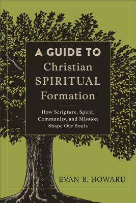 A Guide to Christian Spiritual Formation: How Scripture, Spirit, Community, and Mission Shape Our Souls