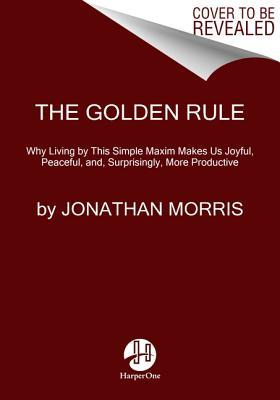 The Golden Rule: Why Living by This Simple Maxim Makes Us Joyful, Peaceful, And, Surprisingly, More Productive