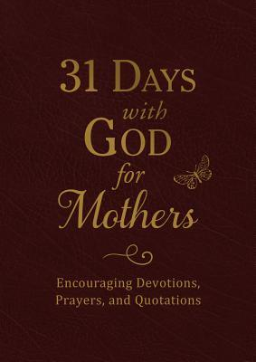 31 Days with God for Mothers (Burgundy): Encouraging Devotions, Prayers, and Quotations