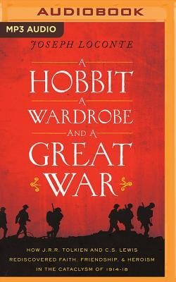 A   Hobbit, a Wardrobe, and a Great War: How J. R. R. Tolkien and C. S. Lewis Rediscovered Faith, Friendship, and Heroism in the Cataclysm of 1914-191