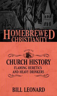 The Homebrewed Christianity Guide to Church History: Flaming Heretics and Heavy Drinkers