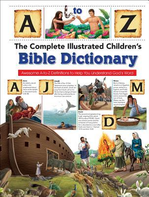 The Complete Illustrated Children's Bible Dictionary: Awesome A-To-Z Definitions to Help You Understand God's Word