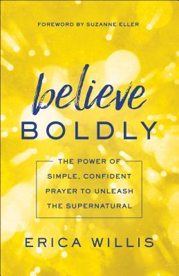 Believe Boldly: The Power of Simple, Confident Prayer to Unleash the Supernatural