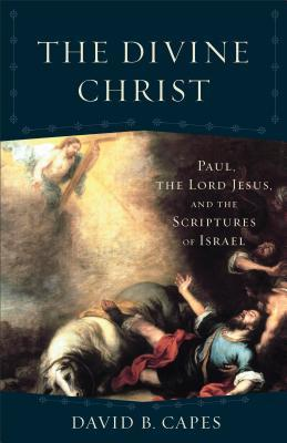 The Divine Christ: Paul, the Lord Jesus, and the Scriptures of Israel