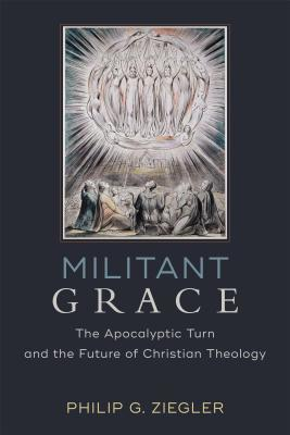 Militant Grace: The Apocalyptic Turn and the Future of Christian Theology