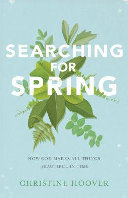 Searching for Spring: How God Makes All Things Beautiful in Time