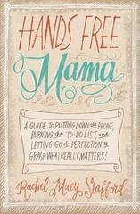 Hands Free Mama: A Guide to Putting Down the Phone, Burning the To-Do List,