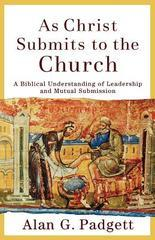 As Christ Submits to the Church: A Biblical Understanding of Leadership and