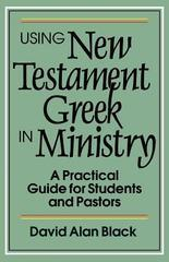 Using New Testament Greek in Ministry: A Practical Guide for Students and P