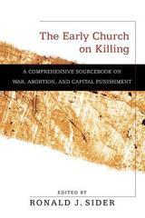 Early Church on Killing, The: A Comprehensive Sourcebook on War, Abortion,