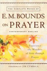 Complete Works of E. M. Bounds on Prayer, The: Experience the Wonders of Go