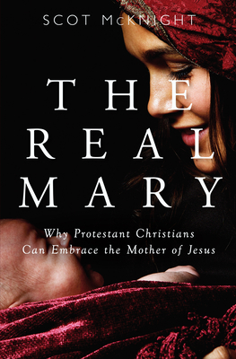 Real Mary: Why Protestant Christians Can Embrace the Mother of Jesus