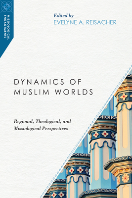 Dynamics of Muslim Worlds: Regional, Theological, and Missiological Perspectives