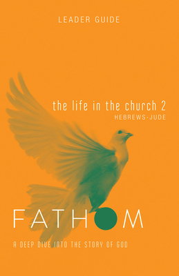 Fathom Bible Studies: The Life in the Church 2 Leader Guide
