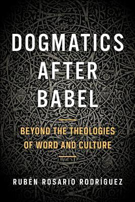 Dogmatics After Babel: Beyond the Theologies of Word and Culture