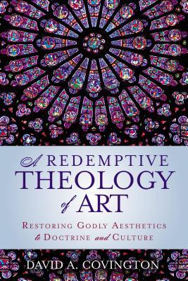 A Redemptive Theology of Art: Restoring Godly Aesthetics to Doctrine and Culture