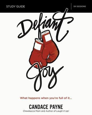 Defiant Joy Study Guide: What Happens When You're Full of It