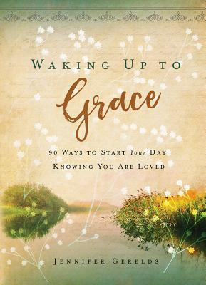 Waking Up to Grace: 90 Ways to Start Your Day Knowing You Are Loved