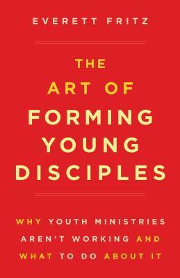 The Art of Forming Young Disciples: Why Youth Ministries Aren't Working and What to Do about It