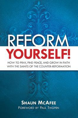 Reform Yourself!: How to Pray, Find Peace, and Grow in Faith with the Saints of the Counter-Reformation