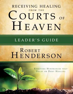 Receiving Healing from the Courts of Heaven Leader's Guide: Removing Hindrances That Delay or Deny Your Healing